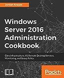 Windows Server 2016 Administration Cookbook:Core infrastructure, IIS, Remote...